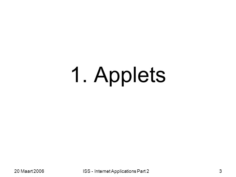 20 Maart 2006ISS - Internet Applications Part 23 1. Applets