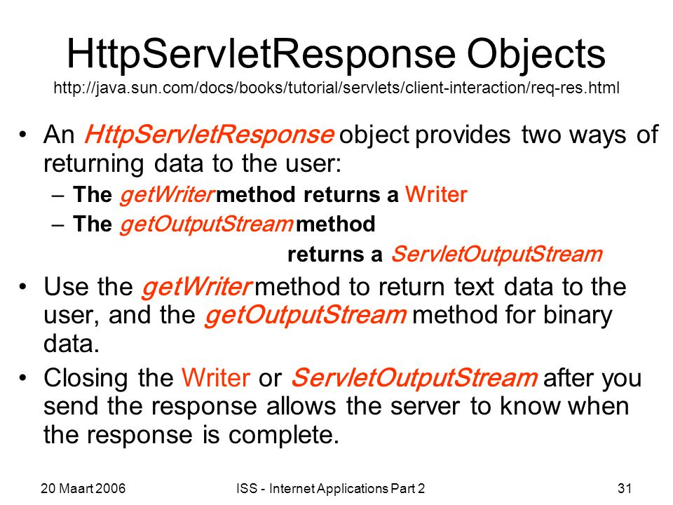 20 Maart 2006ISS - Internet Applications Part 231 HttpServletResponse Objects http://java.sun.com/docs/books/tutorial/servlets/client-interaction/req-res.html An HttpServletResponse object provides two ways of returning data to the user: –The getWriter method returns a Writer –The getOutputStream method returns a ServletOutputStream Use the getWriter method to return text data to the user, and the getOutputStream method for binary data.