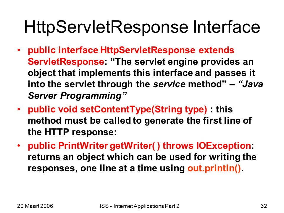 20 Maart 2006ISS - Internet Applications Part 232 HttpServletResponse Interface public interface HttpServletResponse extends ServletResponse: The servlet engine provides an object that implements this interface and passes it into the servlet through the service method – Java Server Programming public void setContentType(String type) : this method must be called to generate the first line of the HTTP response: public PrintWriter getWriter( ) throws IOException: returns an object which can be used for writing the responses, one line at a time using out.println().
