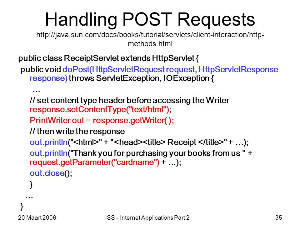 20 Maart 2006ISS - Internet Applications Part 235 Handling POST Requests http://java.sun.com/docs/books/tutorial/servlets/client-interaction/http- methods.html public class ReceiptServlet extends HttpServlet { public void doPost(HttpServletRequest request, HttpServletResponse response) throws ServletException, IOException {...