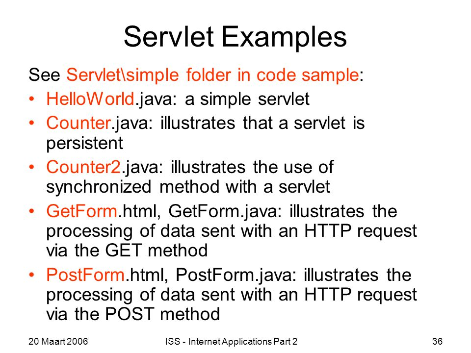 20 Maart 2006ISS - Internet Applications Part 236 Servlet Examples See Servlet\simple folder in code sample: HelloWorld.java: a simple servlet Counter.java: illustrates that a servlet is persistent Counter2.java: illustrates the use of synchronized method with a servlet GetForm.html, GetForm.java: illustrates the processing of data sent with an HTTP request via the GET method PostForm.html, PostForm.java: illustrates the processing of data sent with an HTTP request via the POST method