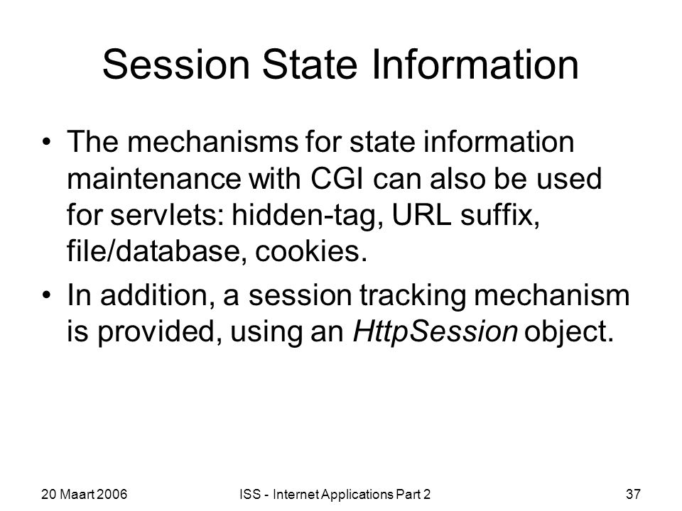 20 Maart 2006ISS - Internet Applications Part 237 Session State Information The mechanisms for state information maintenance with CGI can also be used for servlets: hidden-tag, URL suffix, file/database, cookies.