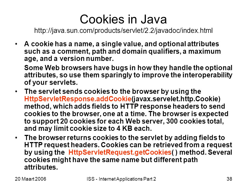 20 Maart 2006ISS - Internet Applications Part 238 Cookies in Java http://java.sun.com/products/servlet/2.2/javadoc/index.html A cookie has a name, a single value, and optional attributes such as a comment, path and domain qualifiers, a maximum age, and a version number.