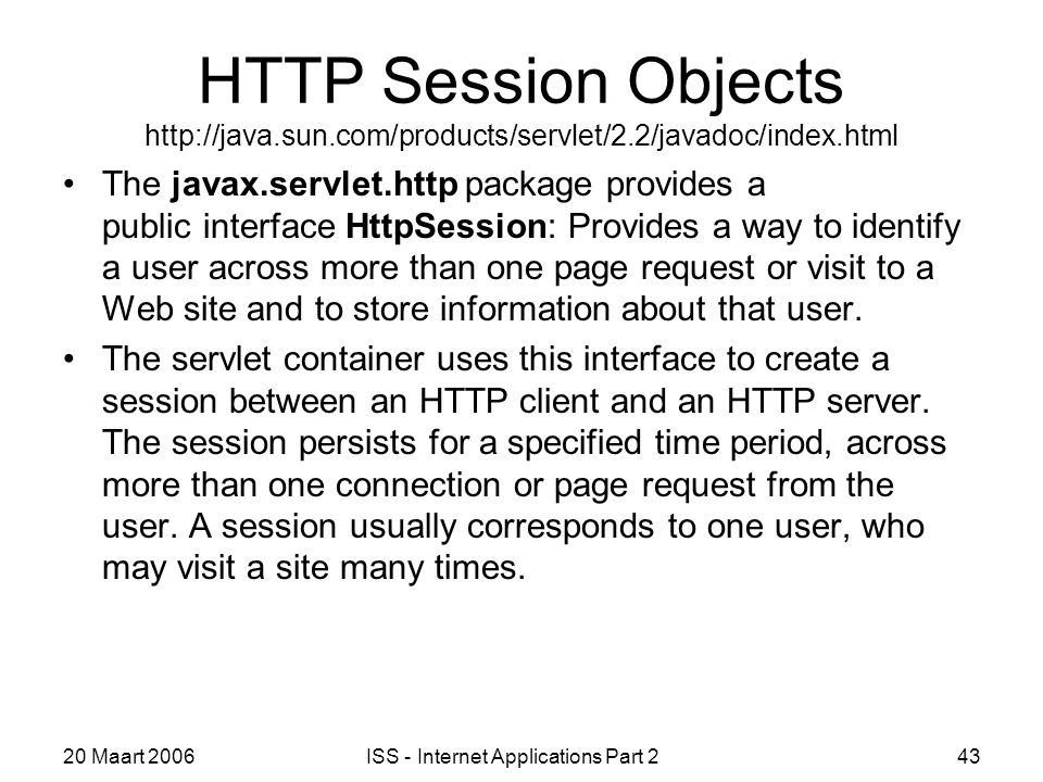20 Maart 2006ISS - Internet Applications Part 243 HTTP Session Objects http://java.sun.com/products/servlet/2.2/javadoc/index.html The javax.servlet.http package provides a public interface HttpSession: Provides a way to identify a user across more than one page request or visit to a Web site and to store information about that user.
