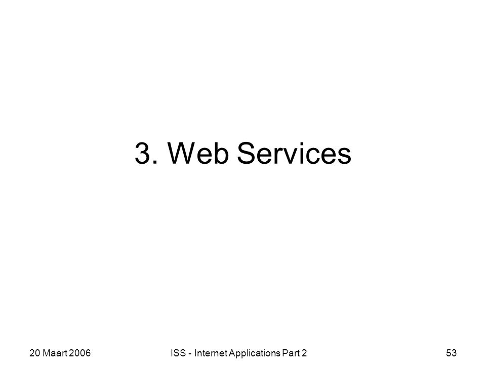 20 Maart 2006ISS - Internet Applications Part 253 3. Web Services