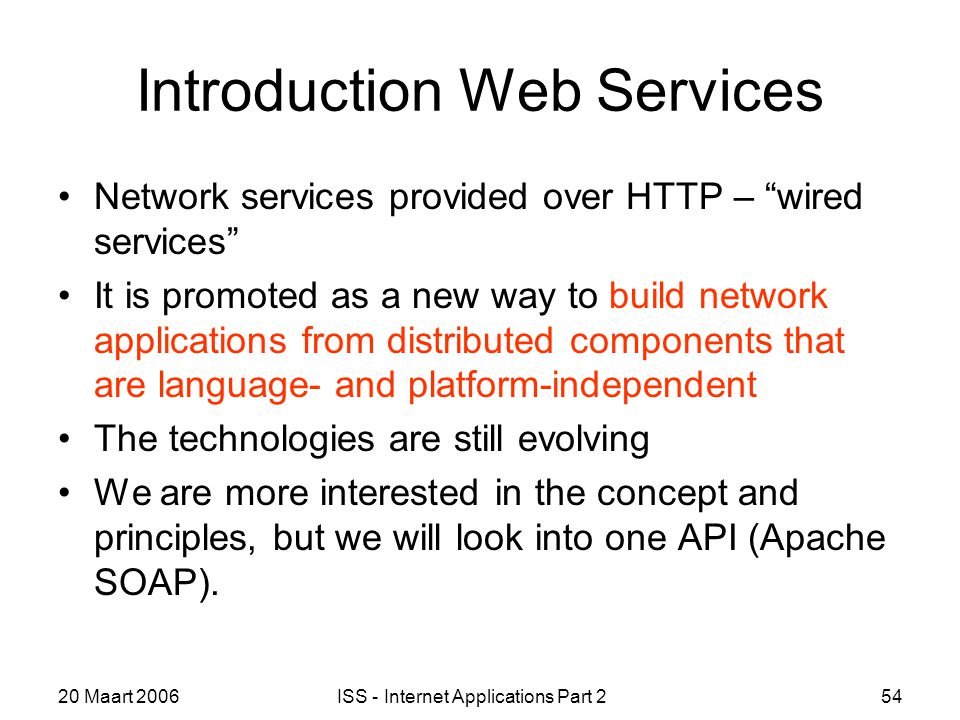 20 Maart 2006ISS - Internet Applications Part 254 Introduction Web Services Network services provided over HTTP – wired services It is promoted as a new way to build network applications from distributed components that are language- and platform-independent The technologies are still evolving We are more interested in the concept and principles, but we will look into one API (Apache SOAP).