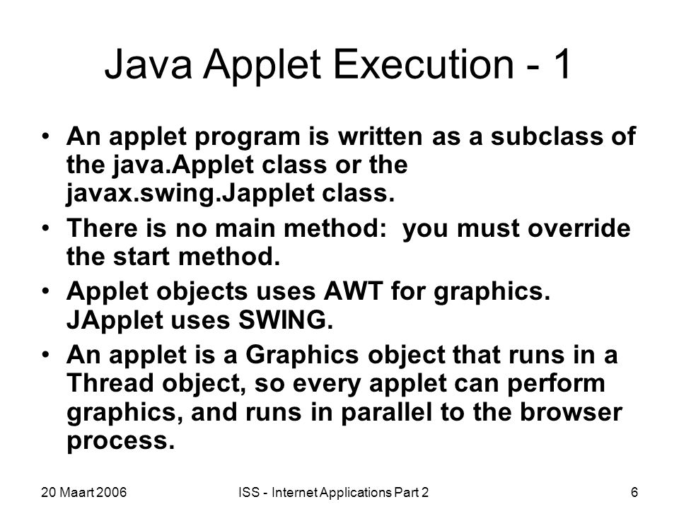 20 Maart 2006ISS - Internet Applications Part 26 Java Applet Execution - 1 An applet program is written as a subclass of the java.Applet class or the javax.swing.Japplet class.