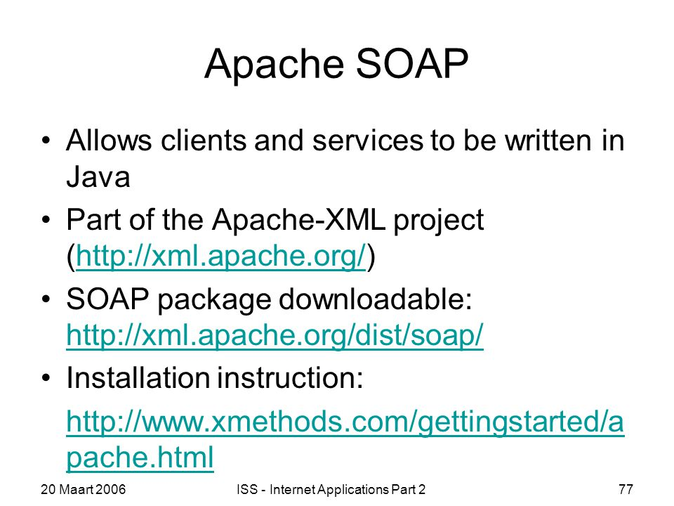 20 Maart 2006ISS - Internet Applications Part 277 Apache SOAP Allows clients and services to be written in Java Part of the Apache-XML project (http://xml.apache.org/)http://xml.apache.org/ SOAP package downloadable: http://xml.apache.org/dist/soap/ http://xml.apache.org/dist/soap/ Installation instruction: http://www.xmethods.com/gettingstarted/a pache.html