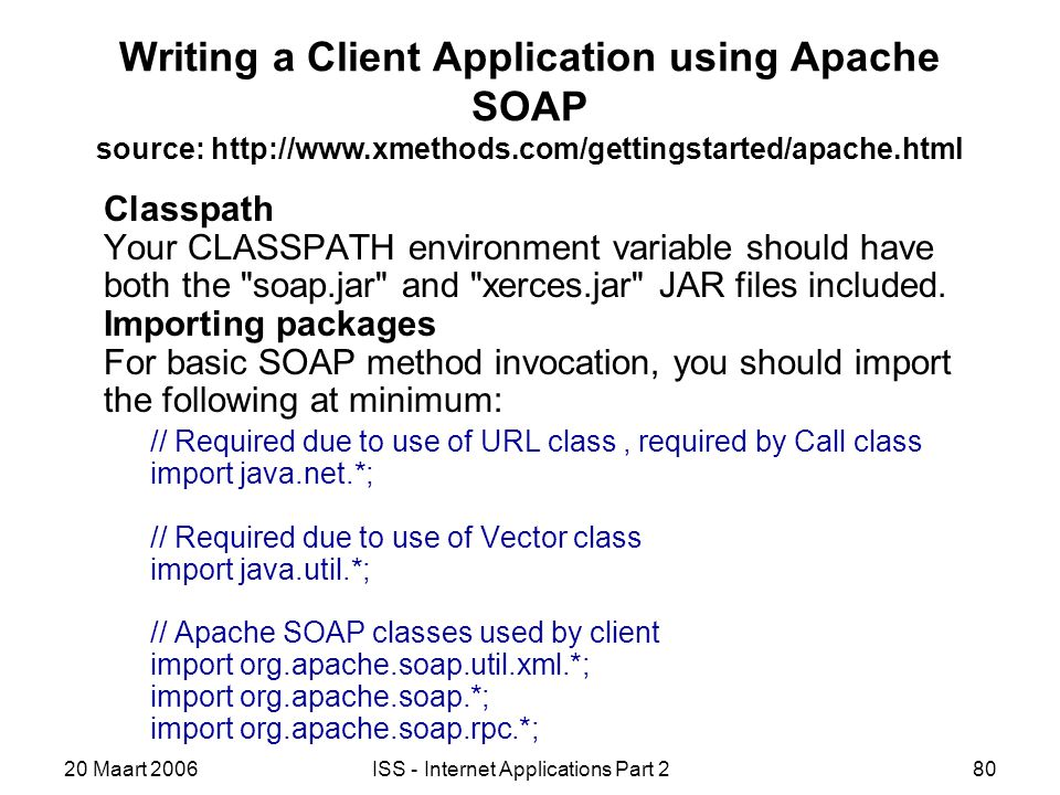 20 Maart 2006ISS - Internet Applications Part 280 Writing a Client Application using Apache SOAP source: http://www.xmethods.com/gettingstarted/apache.html Classpath Your CLASSPATH environment variable should have both the soap.jar and xerces.jar JAR files included.