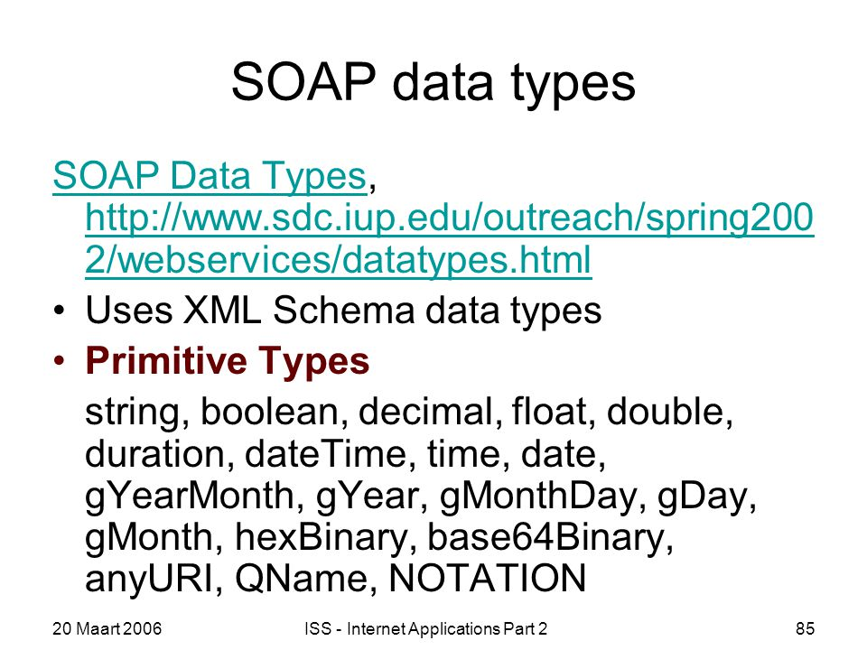 20 Maart 2006ISS - Internet Applications Part 285 SOAP data types SOAP Data TypesSOAP Data Types, http://www.sdc.iup.edu/outreach/spring200 2/webservices/datatypes.html http://www.sdc.iup.edu/outreach/spring200 2/webservices/datatypes.html Uses XML Schema data types Primitive Types string, boolean, decimal, float, double, duration, dateTime, time, date, gYearMonth, gYear, gMonthDay, gDay, gMonth, hexBinary, base64Binary, anyURI, QName, NOTATION