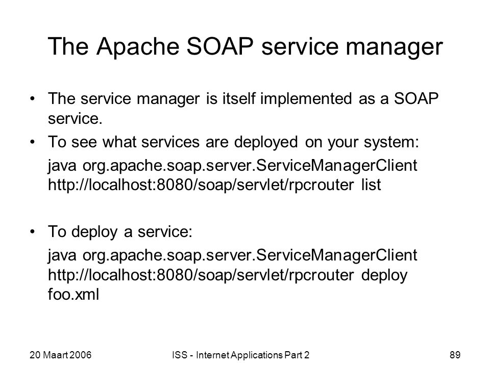 20 Maart 2006ISS - Internet Applications Part 289 The Apache SOAP service manager The service manager is itself implemented as a SOAP service.