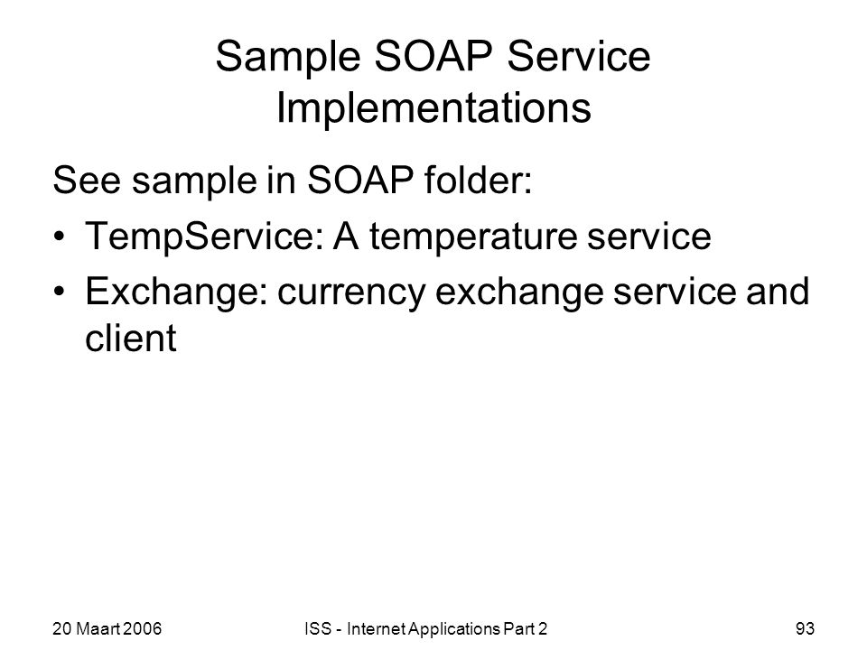20 Maart 2006ISS - Internet Applications Part 293 Sample SOAP Service Implementations See sample in SOAP folder: TempService: A temperature service Exchange: currency exchange service and client