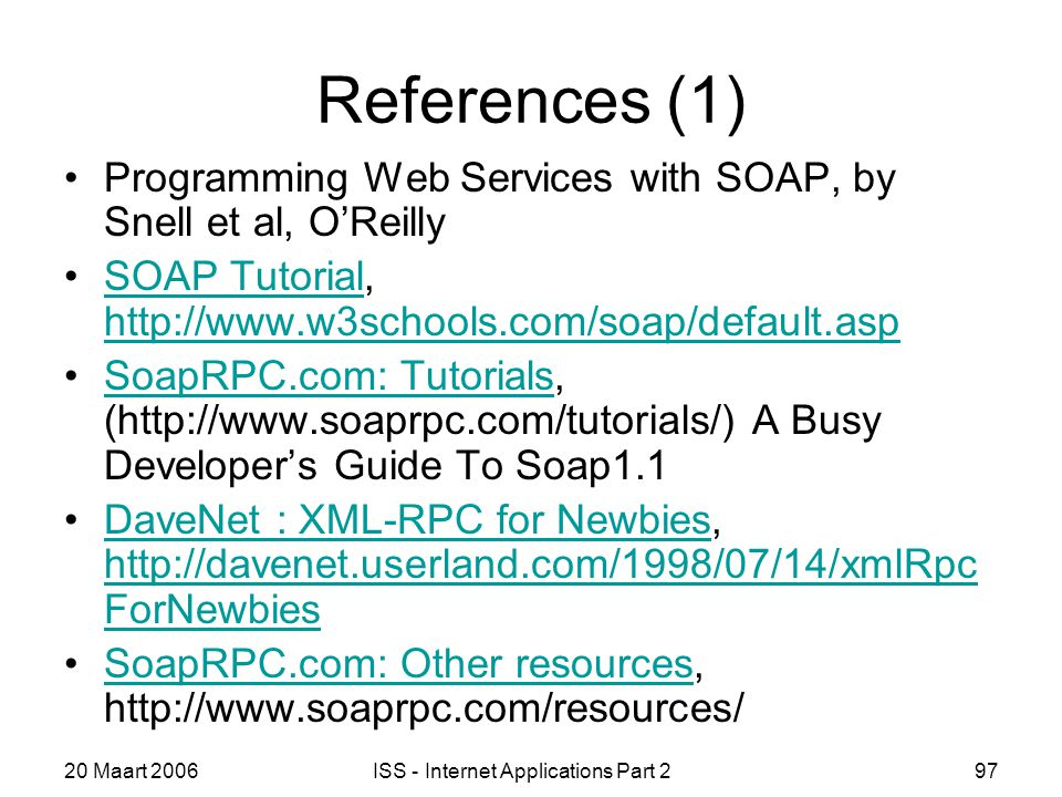 20 Maart 2006ISS - Internet Applications Part 297 References (1) Programming Web Services with SOAP, by Snell et al, O'Reilly SOAP Tutorial, http://www.w3schools.com/soap/default.aspSOAP Tutorial http://www.w3schools.com/soap/default.asp SoapRPC.com: Tutorials, (http://www.soaprpc.com/tutorials/) A Busy Developer's Guide To Soap1.1SoapRPC.com: Tutorials DaveNet : XML-RPC for Newbies, http://davenet.userland.com/1998/07/14/xmlRpc ForNewbiesDaveNet : XML-RPC for Newbies http://davenet.userland.com/1998/07/14/xmlRpc ForNewbies SoapRPC.com: Other resources, http://www.soaprpc.com/resources/SoapRPC.com: Other resources