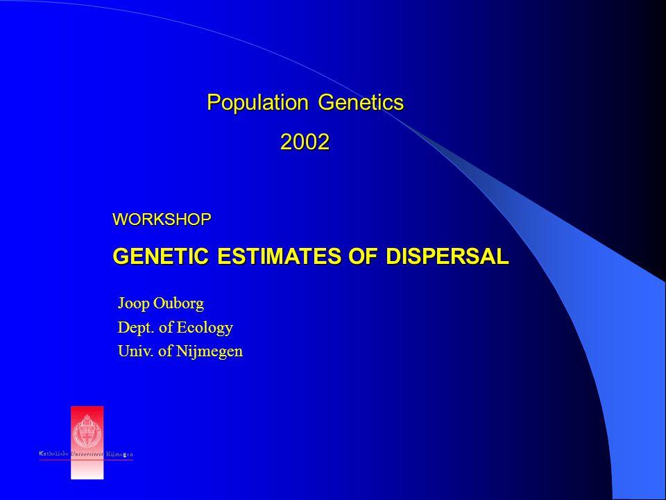 Population Genetics 2002 WORKSHOP GENETIC ESTIMATES OF DISPERSAL Joop Ouborg Dept.