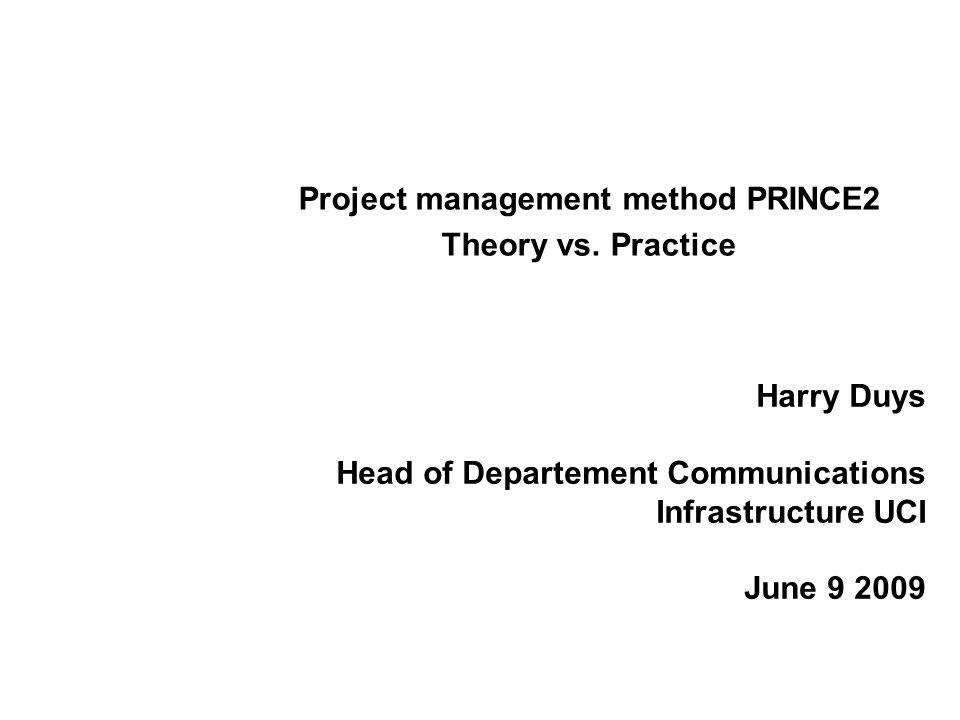 Harry Duys Head of Departement Communications Infrastructure UCI June 9 2009 Project management method PRINCE2 Theory vs. Practice