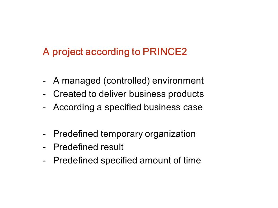 A project according to PRINCE2 -A managed (controlled) environment -Created to deliver business products -According a specified business case -Predefi