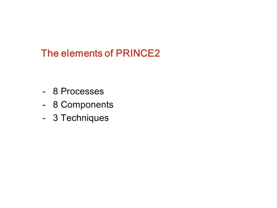 The elements of PRINCE2 -8 Processes -8 Components -3 Techniques