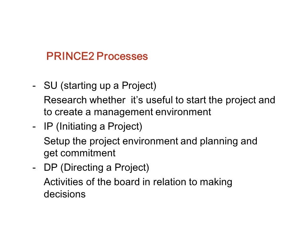 PRINCE2 Processes -SU (starting up a Project) Research whether it's useful to start the project and to create a management environment -IP (Initiating