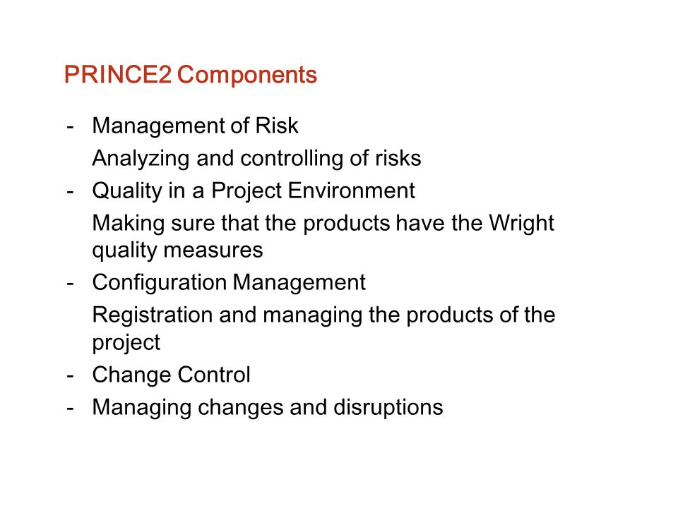 PRINCE2 Components -Management of Risk Analyzing and controlling of risks -Quality in a Project Environment Making sure that the products have the Wri
