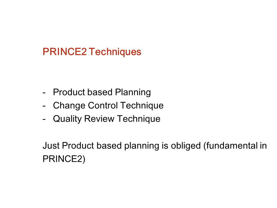 PRINCE2 Techniques -Product based Planning -Change Control Technique -Quality Review Technique Just Product based planning is obliged (fundamental in