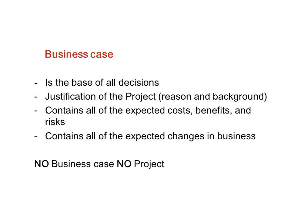 Business case - Is the base of all decisions -Justification of the Project (reason and background) -Contains all of the expected costs, benefits, and
