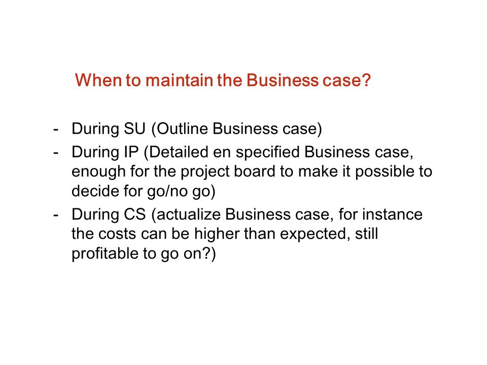 When to maintain the Business case? -During SU (Outline Business case) -During IP (Detailed en specified Business case, enough for the project board t