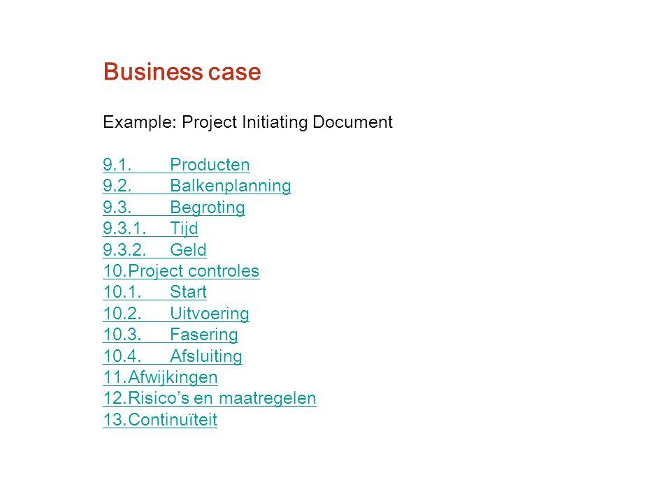 Example: Project Initiating Document 9.1.Producten 9.2.Balkenplanning 9.3.Begroting 9.3.1.Tijd 9.3.2.Geld 10.Project controles 10.1.Start 10.2.Uitvoer