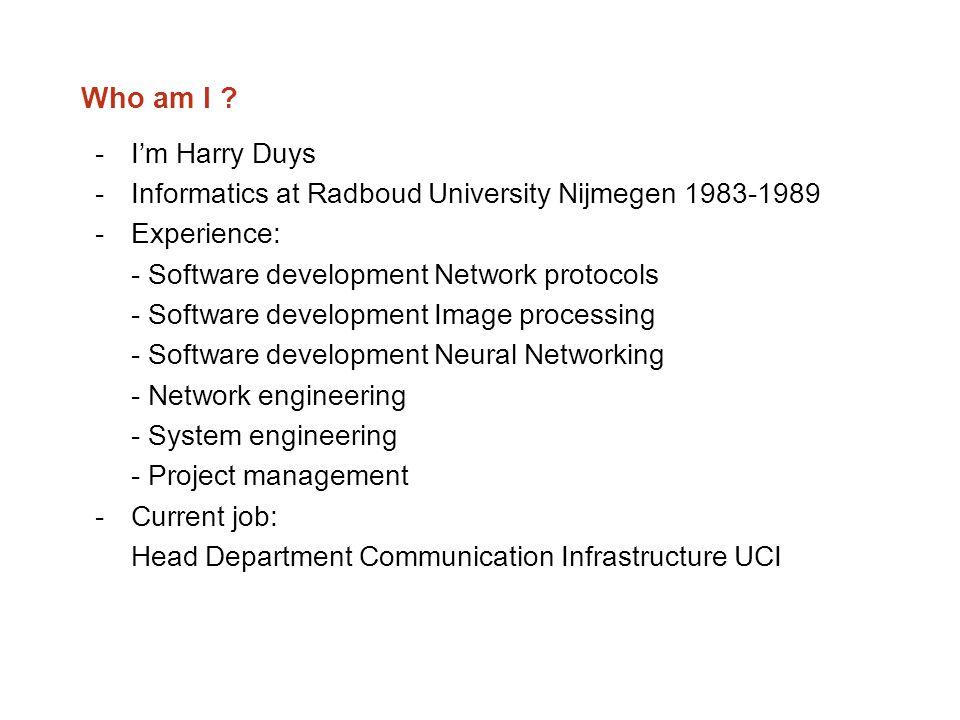 Who am I ? -I'm Harry Duys -Informatics at Radboud University Nijmegen 1983-1989 -Experience: - Software development Network protocols - Software deve