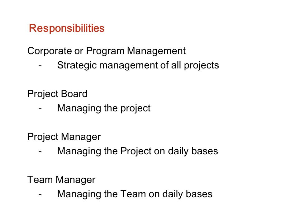 Responsibilities Corporate or Program Management -Strategic management of all projects Project Board -Managing the project Project Manager -Managing t