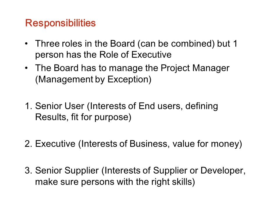 Responsibilities Three roles in the Board (can be combined) but 1 person has the Role of Executive The Board has to manage the Project Manager (Manage