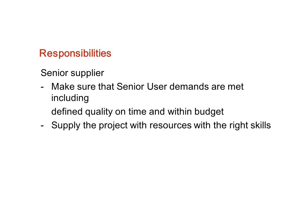 Responsibilities Senior supplier -Make sure that Senior User demands are met including defined quality on time and within budget -Supply the project w