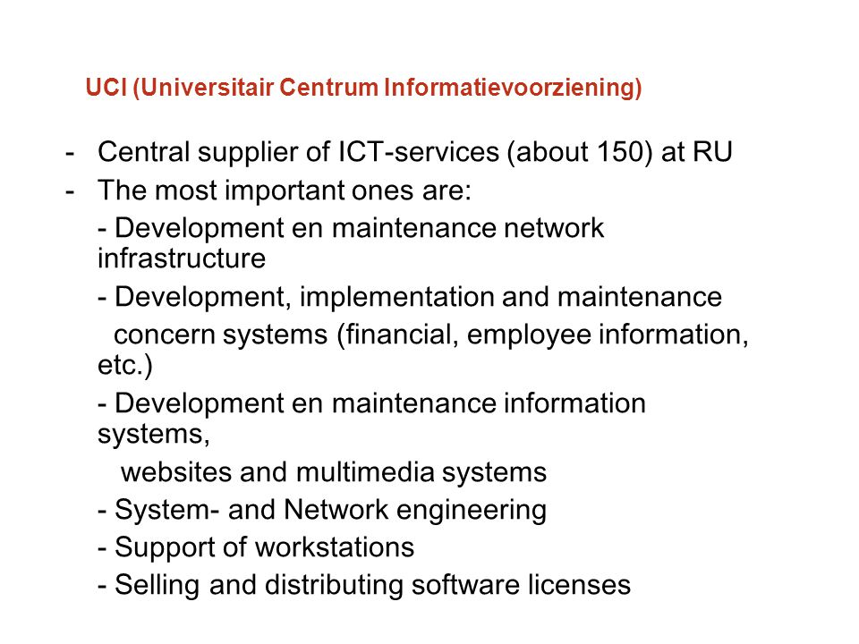 UCI (Universitair Centrum Informatievoorziening) -Central supplier of ICT-services (about 150) at RU -The most important ones are: - Development en ma