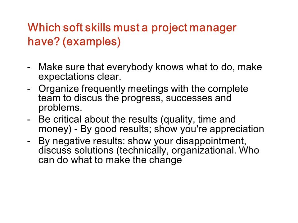 Which soft skills must a project manager have? (examples) -Make sure that everybody knows what to do, make expectations clear. -Organize frequently me
