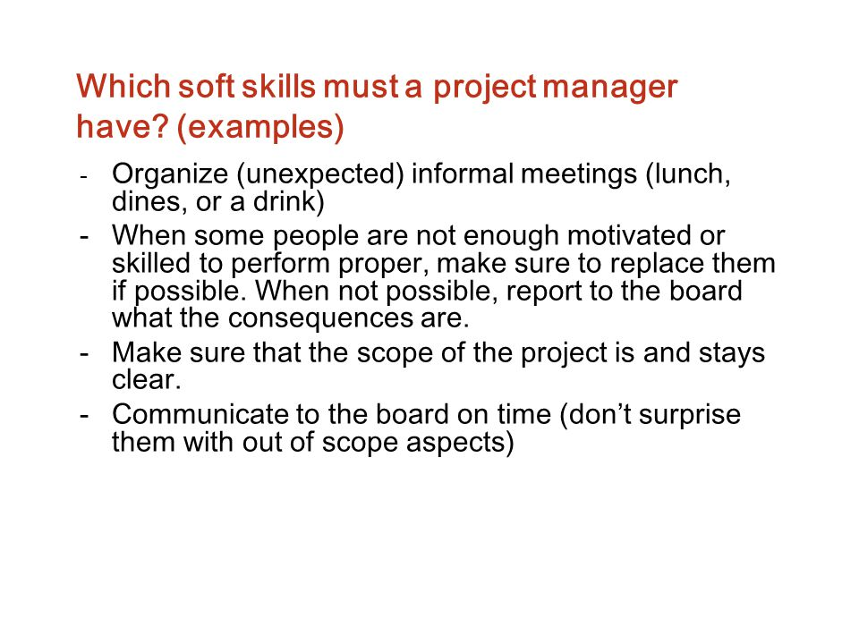 Which soft skills must a project manager have? (examples) - Organize (unexpected) informal meetings (lunch, dines, or a drink) -When some people are n