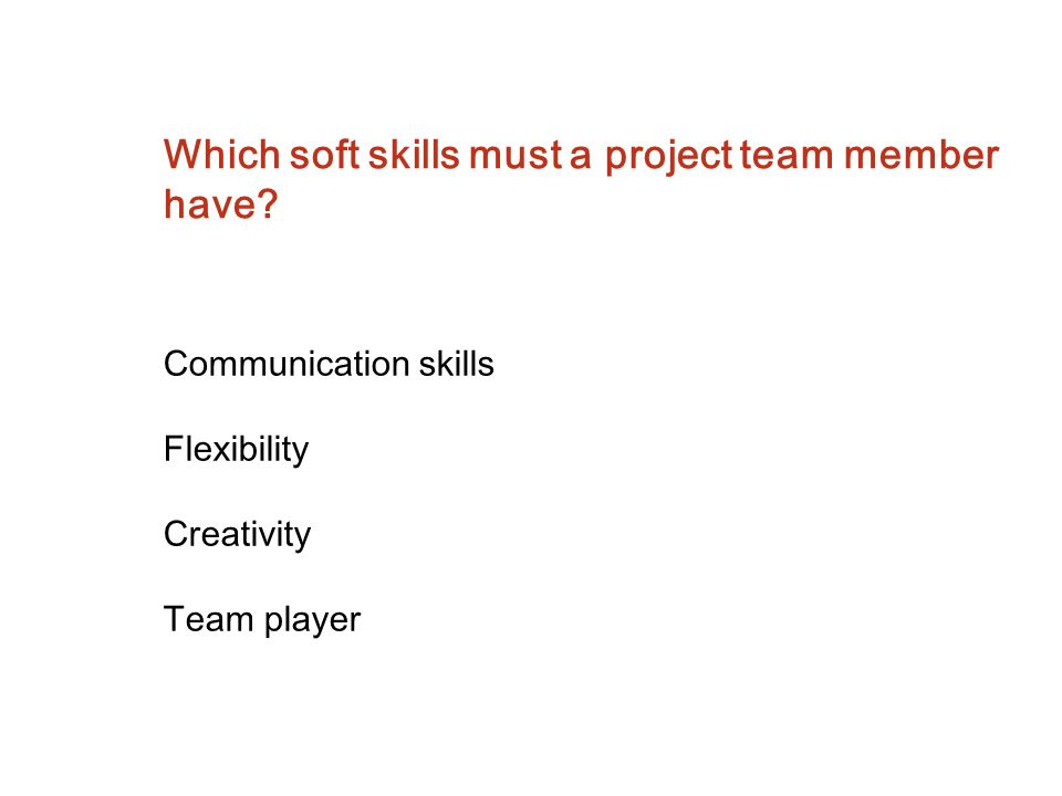 Which soft skills must a project team member have? Communication skills Flexibility Creativity Team player
