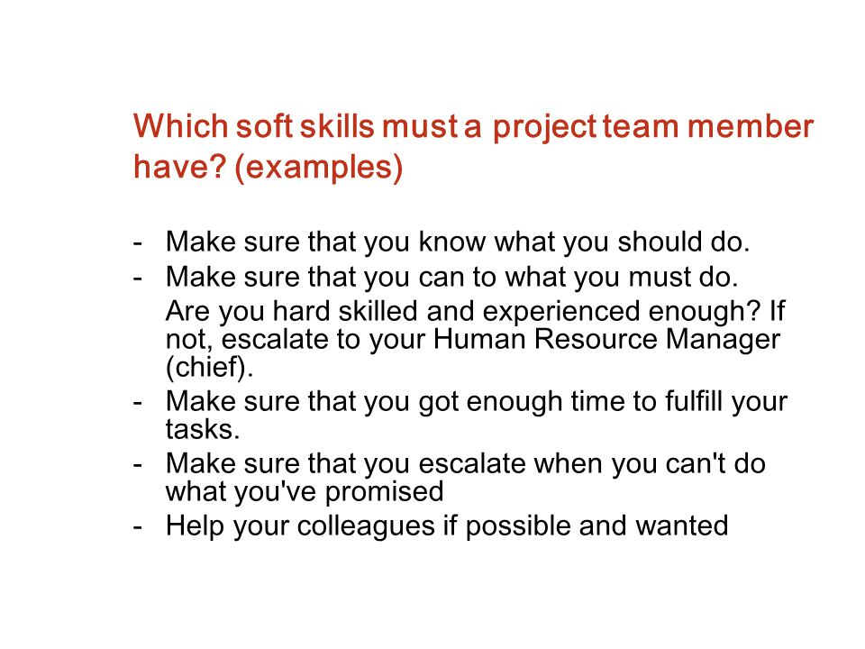 Which soft skills must a project team member have? (examples) -Make sure that you know what you should do. -Make sure that you can to what you must do