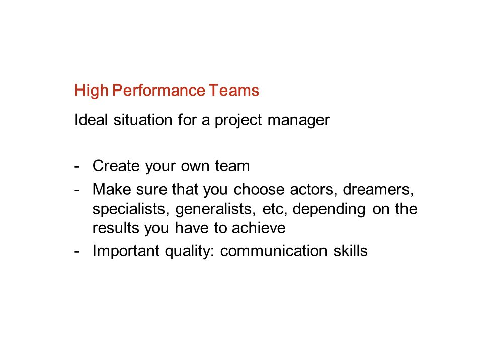 High Performance Teams Ideal situation for a project manager - Create your own team -Make sure that you choose actors, dreamers, specialists, generali