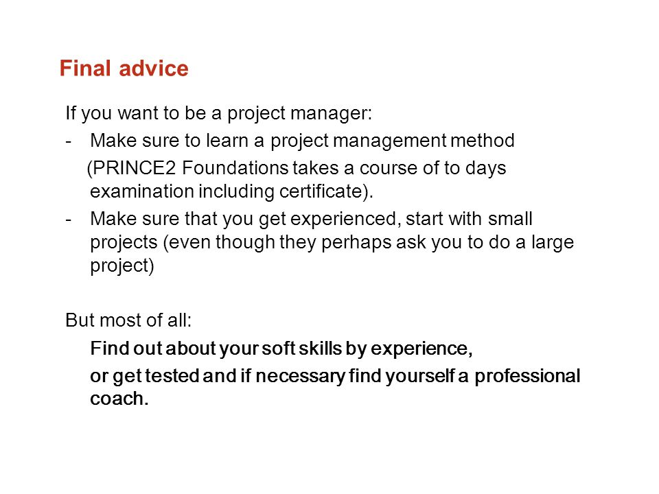 Final advice If you want to be a project manager: -Make sure to learn a project management method (PRINCE2 Foundations takes a course of to days exami