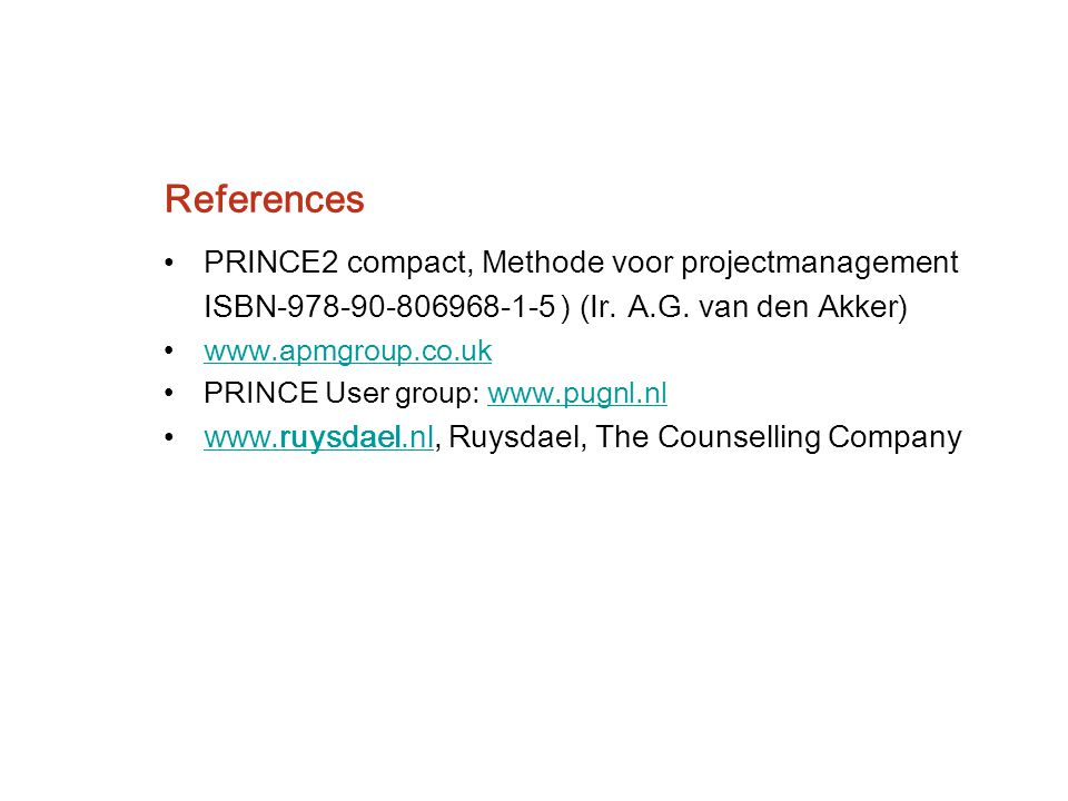 References PRINCE2 compact, Methode voor projectmanagement ISBN-978-90-806968-1-5 ) (Ir. A.G. van den Akker) www.apmgroup.co.uk PRINCE User group: www