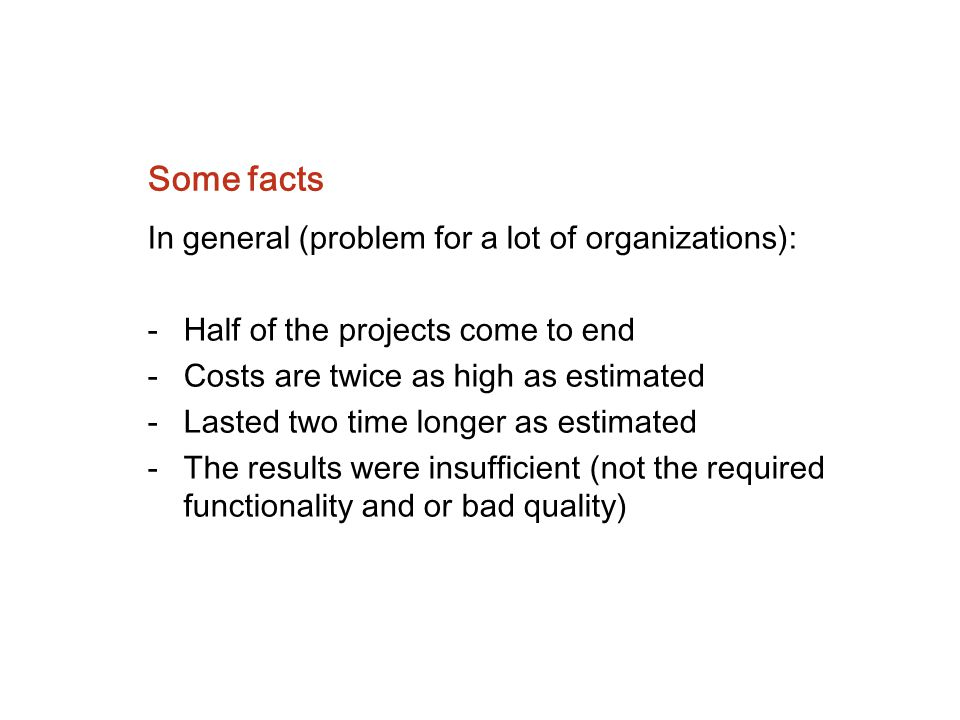 Some facts In general (problem for a lot of organizations): -Half of the projects come to end -Costs are twice as high as estimated -Lasted two time l
