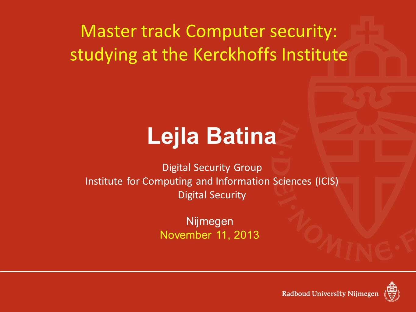 Master track Computer security: studying at the Kerckhoffs Institute Lejla Batina Digital Security Group Institute for Computing and Information Sciences (ICIS) Digital Security Nijmegen November 11, 2013