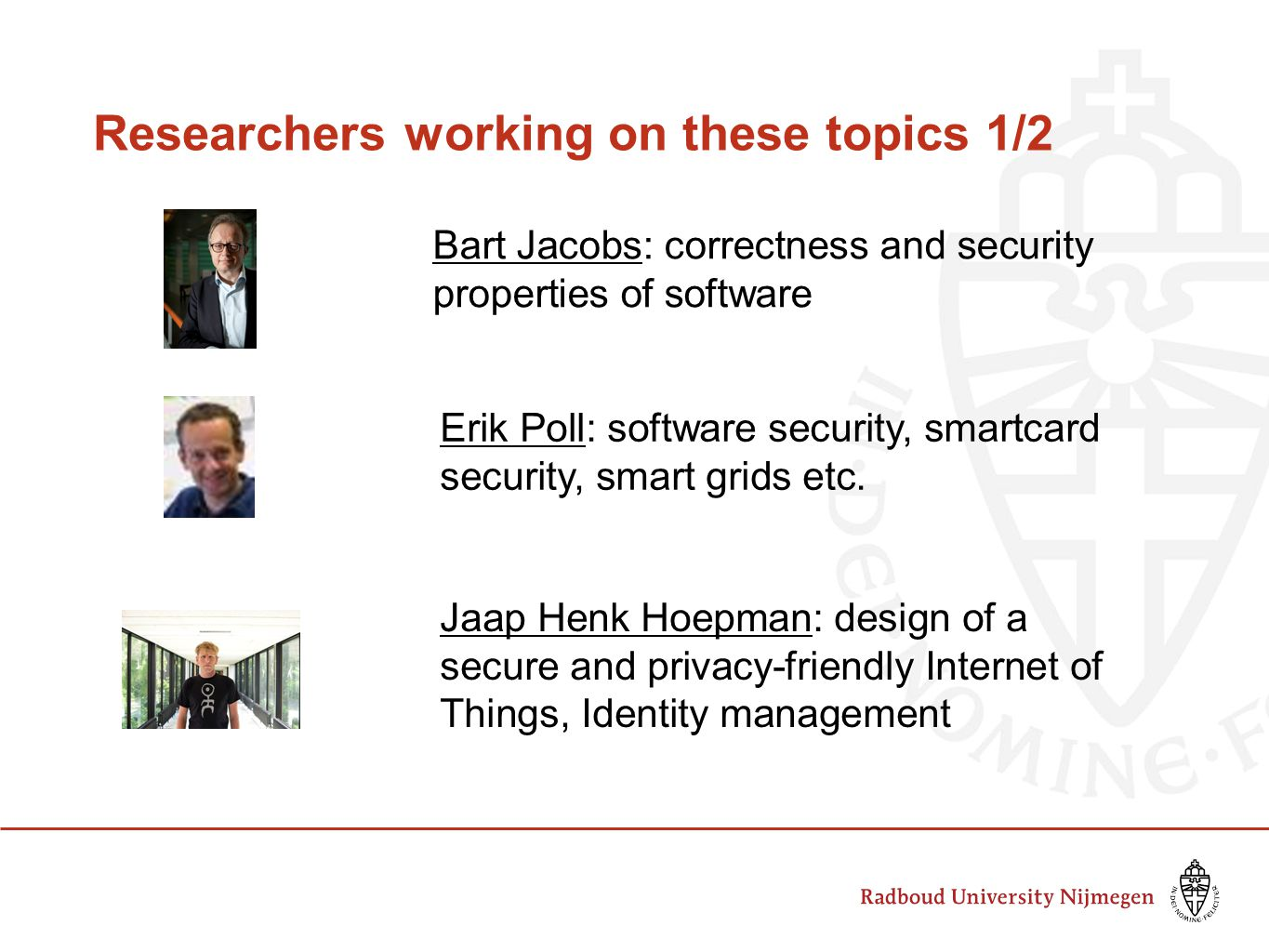 Researchers working on these topics 1/2 Bart Jacobs: correctness and security properties of software Erik Poll: software security, smartcard security, smart grids etc.