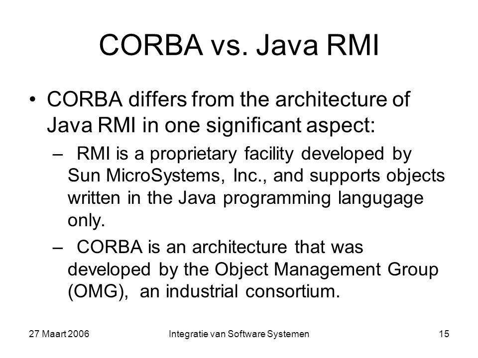 27 Maart 2006Integratie van Software Systemen15 CORBA vs. Java RMI CORBA differs from the architecture of Java RMI in one significant aspect: –RMI is