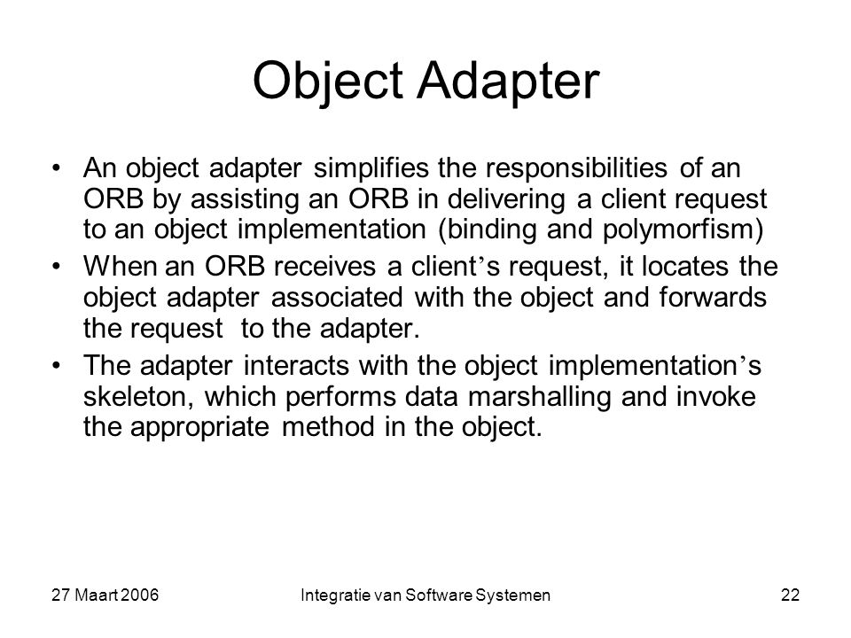 27 Maart 2006Integratie van Software Systemen22 Object Adapter An object adapter simplifies the responsibilities of an ORB by assisting an ORB in delivering a client request to an object implementation (binding and polymorfism) When an ORB receives a client ' s request, it locates the object adapter associated with the object and forwards the request to the adapter.