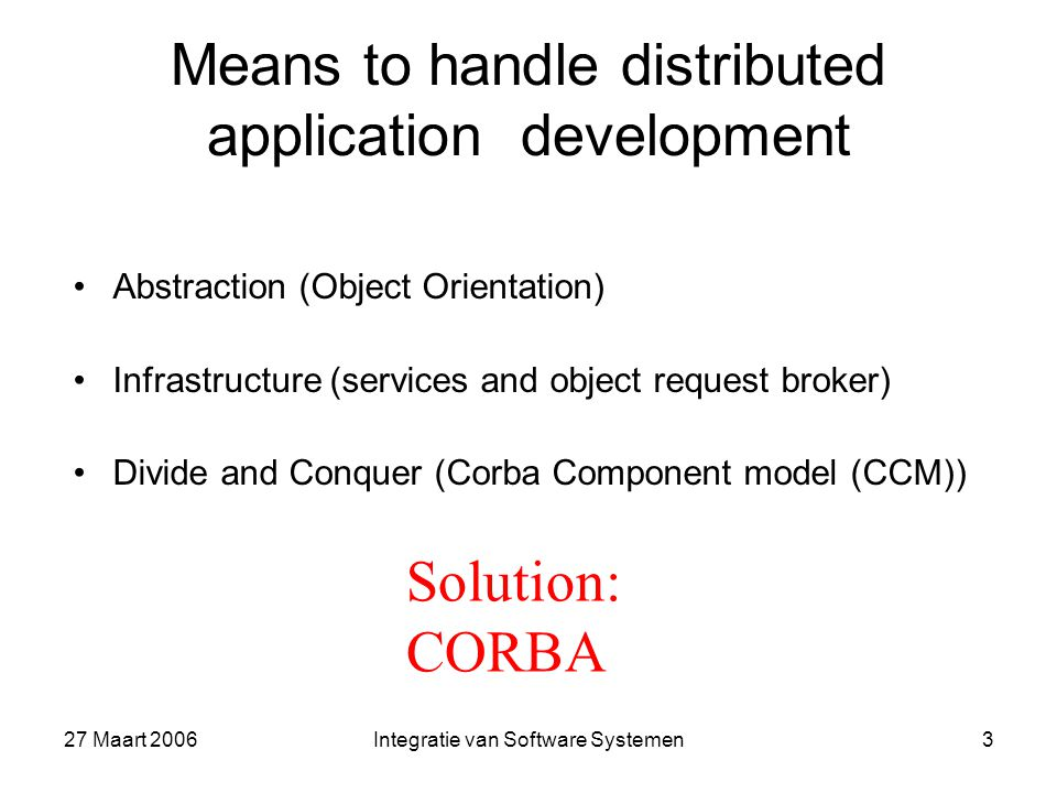27 Maart 2006Integratie van Software Systemen3 Means to handle distributed application development Abstraction (Object Orientation) Infrastructure (services and object request broker) Divide and Conquer (Corba Component model (CCM)) Solution: CORBA