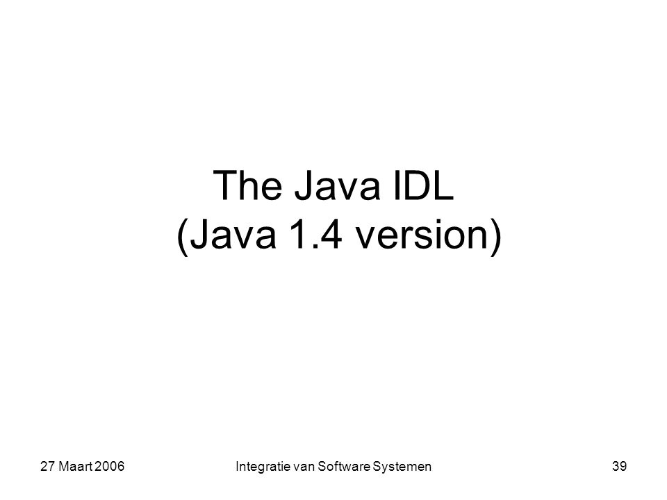 27 Maart 2006Integratie van Software Systemen39 The Java IDL (Java 1.4 version)