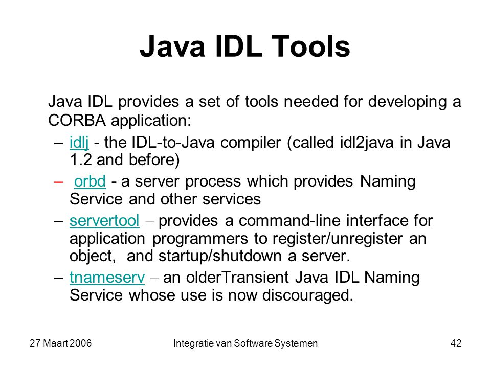 27 Maart 2006Integratie van Software Systemen42 Java IDL Tools Java IDL provides a set of tools needed for developing a CORBA application: –idlj - the IDL-to-Java compiler (called idl2java in Java 1.2 and before)idlj – orbd - a server process which provides Naming Service and other servicesorbd –servertool – provides a command-line interface for application programmers to register/unregister an object, and startup/shutdown a server.servertool –tnameserv – an olderTransient Java IDL Naming Service whose use is now discouraged.tnameserv
