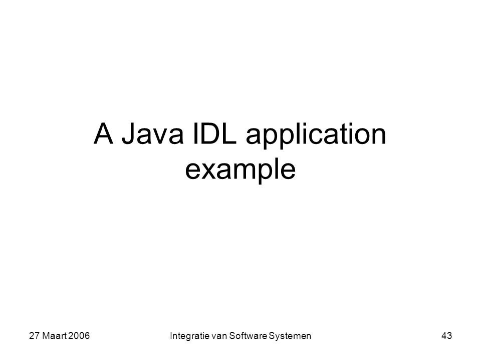 27 Maart 2006Integratie van Software Systemen43 A Java IDL application example