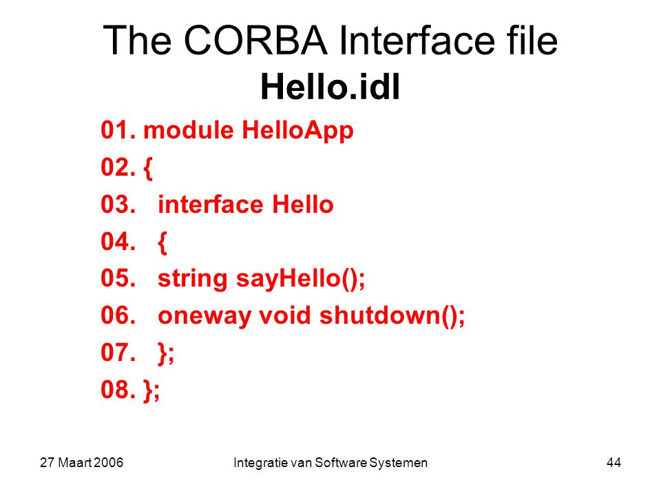 27 Maart 2006Integratie van Software Systemen44 The CORBA Interface file Hello.idl 01.