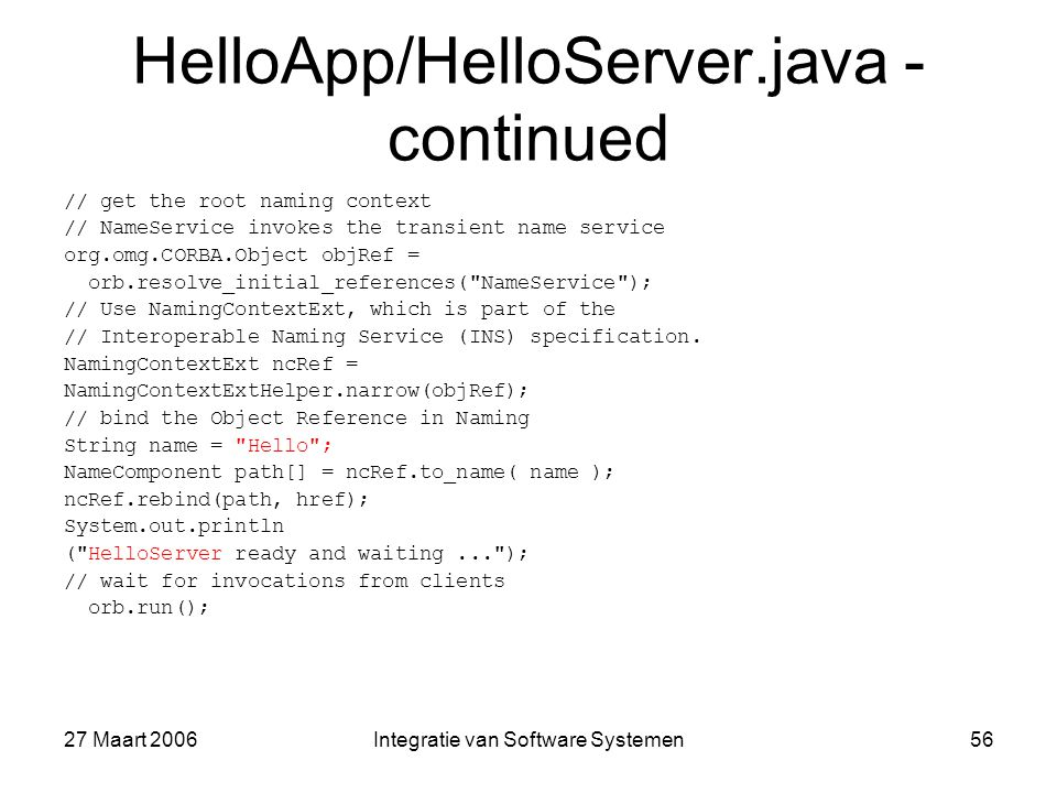 27 Maart 2006Integratie van Software Systemen56 HelloApp/HelloServer.java - continued // get the root naming context // NameService invokes the transient name service org.omg.CORBA.Object objRef = orb.resolve_initial_references( NameService ); // Use NamingContextExt, which is part of the // Interoperable Naming Service (INS) specification.